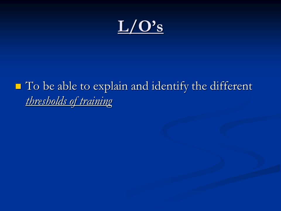 L/O's To be able to explain and identify the different thresholds of training
