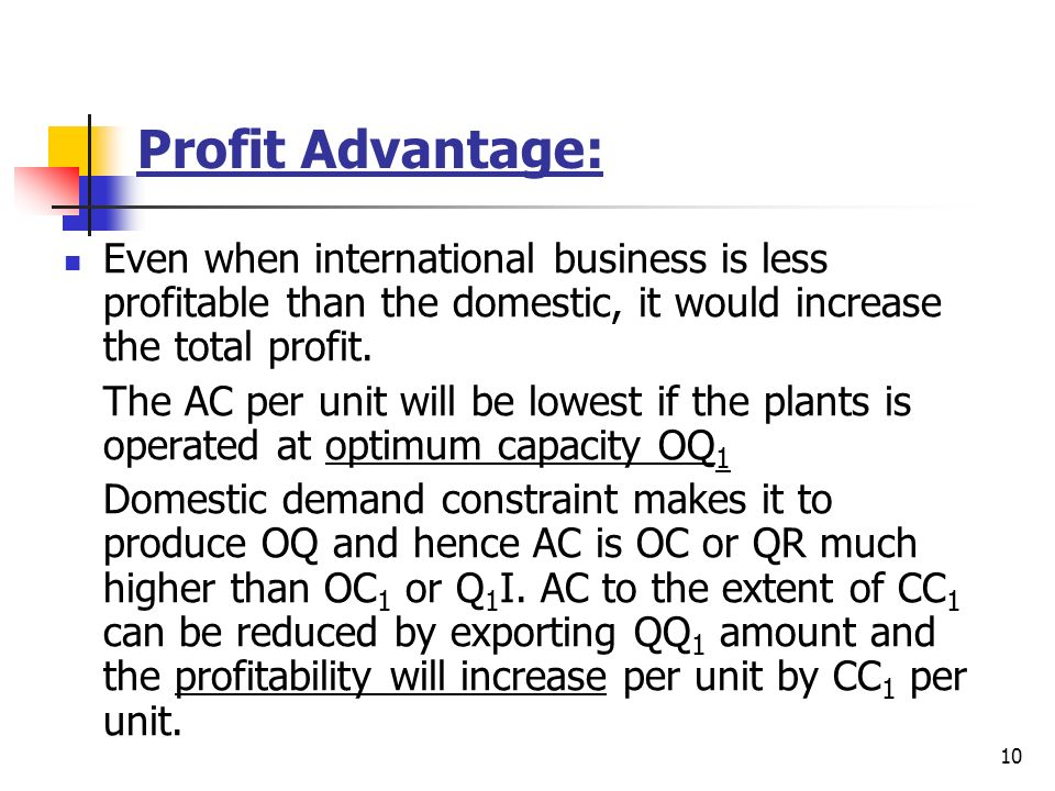 Profit Advantage: Even when international business is less profitable than the domestic, it would increase the total profit.