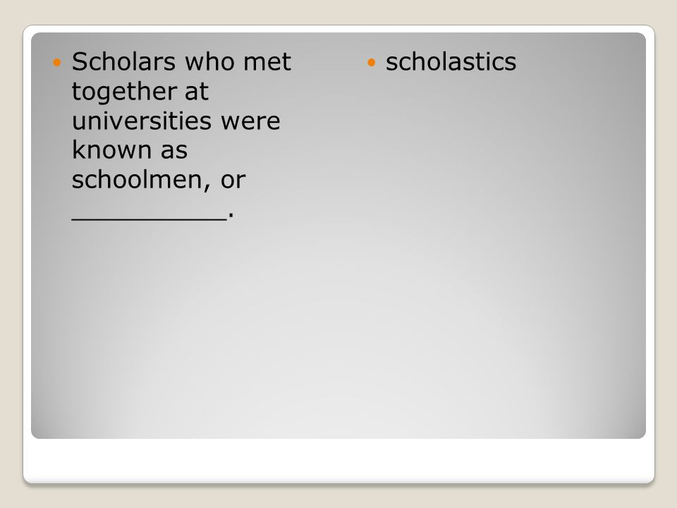 Scholars who met together at universities were known as schoolmen, or __________.