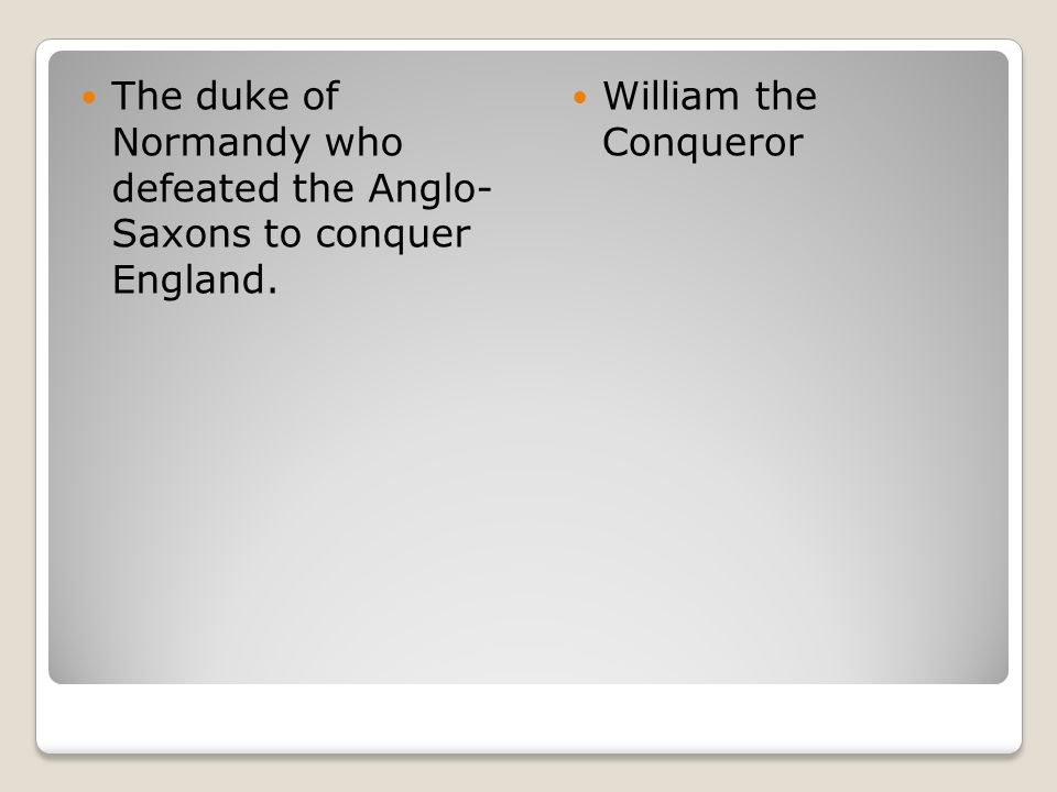 The duke of Normandy who defeated the Anglo- Saxons to conquer England.