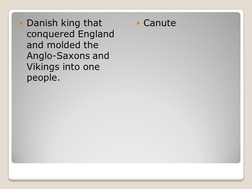 Danish king that conquered England and molded the Anglo-Saxons and Vikings into one people.
