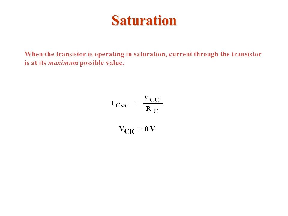Saturation When the transistor is operating in saturation, current through the transistor is at its maximum possible value.