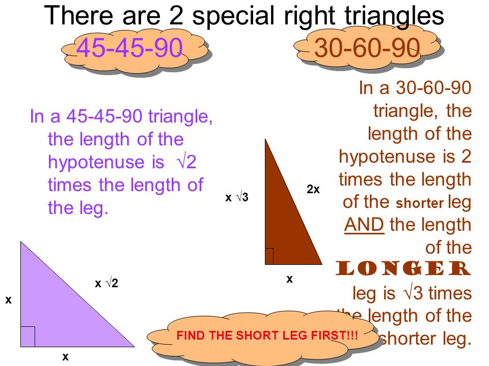 There are 2 special right triangles 45-45-90 30-60-90