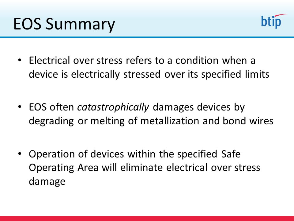 EOS Summary Electrical over stress refers to a condition when a device is electrically stressed over its specified limits.