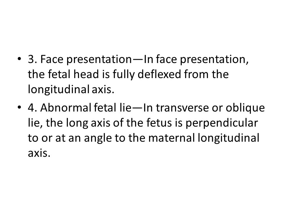 3. Face presentation—In face presentation, the fetal head is fully deflexed from the longitudinal axis.