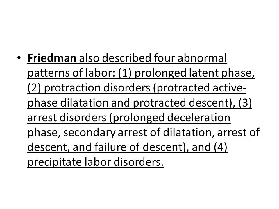 Friedman also described four abnormal patterns of labor: (1) prolonged latent phase, (2) protraction disorders (protracted active-phase dilatation and protracted descent), (3) arrest disorders (prolonged deceleration phase, secondary arrest of dilatation, arrest of descent, and failure of descent), and (4) precipitate labor disorders.