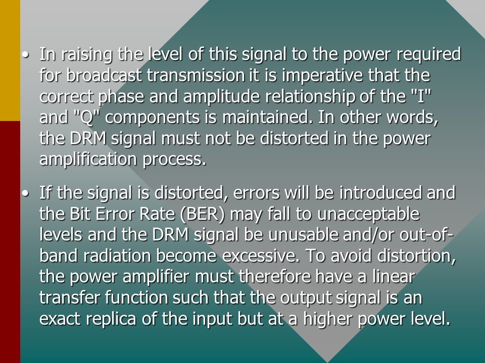 In raising the level of this signal to the power required for broadcast transmission it is imperative that the correct phase and amplitude relationship of the I and Q components is maintained. In other words, the DRM signal must not be distorted in the power amplification process.