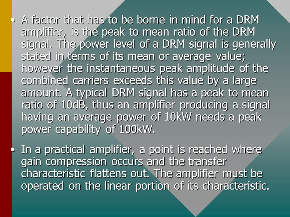 A factor that has to be borne in mind for a DRM amplifier, is the peak to mean ratio of the DRM signal. The power level of a DRM signal is generally stated in terms of its mean or average value; however the instantaneous peak amplitude of the combined carriers exceeds this value by a large amount. A typical DRM signal has a peak to mean ratio of 10dB, thus an amplifier producing a signal having an average power of 10kW needs a peak power capability of 100kW.