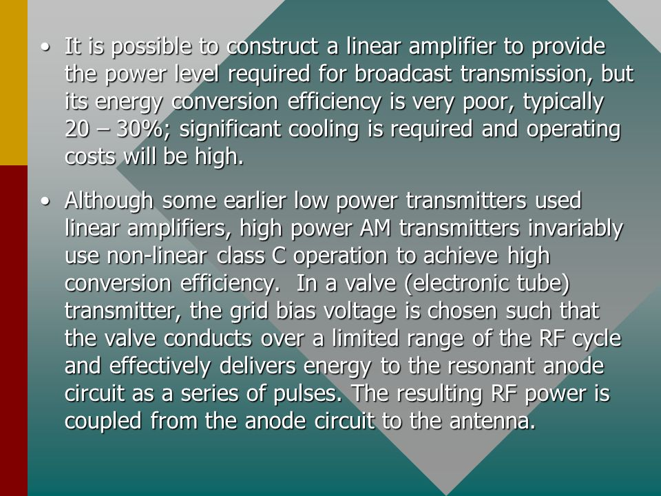 It is possible to construct a linear amplifier to provide the power level required for broadcast transmission, but its energy conversion efficiency is very poor, typically 20 – 30%; significant cooling is required and operating costs will be high.
