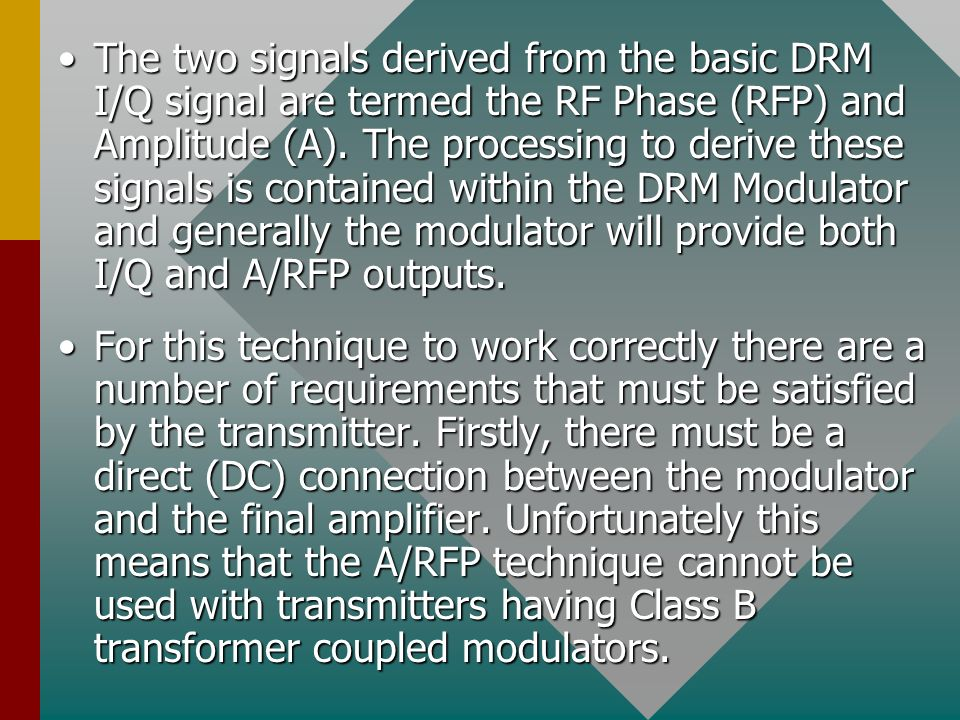 The two signals derived from the basic DRM I/Q signal are termed the RF Phase (RFP) and Amplitude (A). The processing to derive these signals is contained within the DRM Modulator and generally the modulator will provide both I/Q and A/RFP outputs.