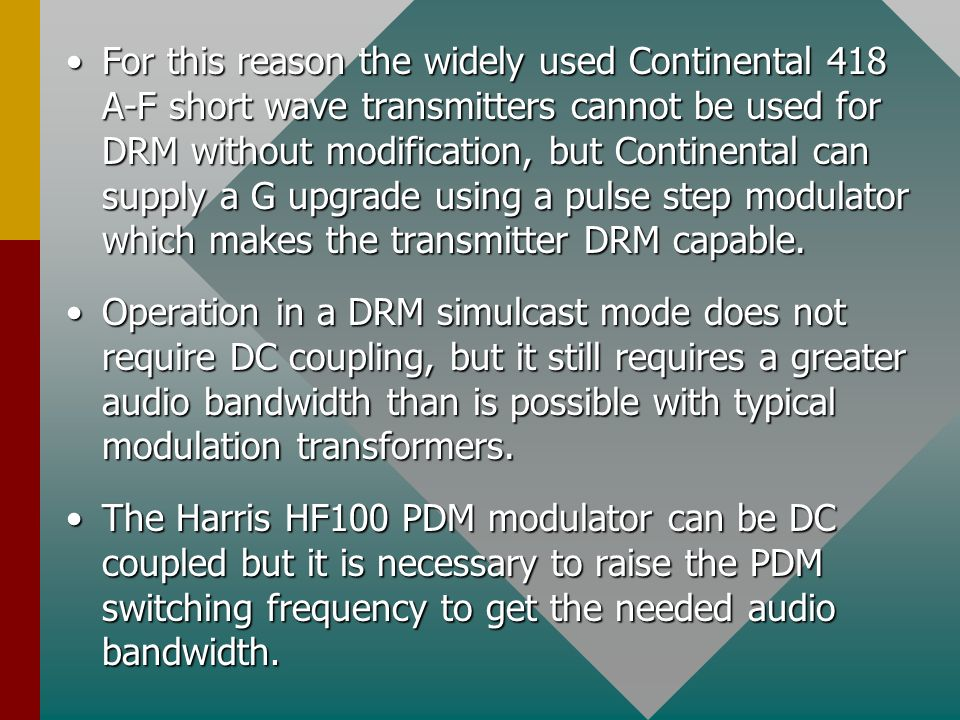 For this reason the widely used Continental 418 A-F short wave transmitters cannot be used for DRM without modification, but Continental can supply a G upgrade using a pulse step modulator which makes the transmitter DRM capable.