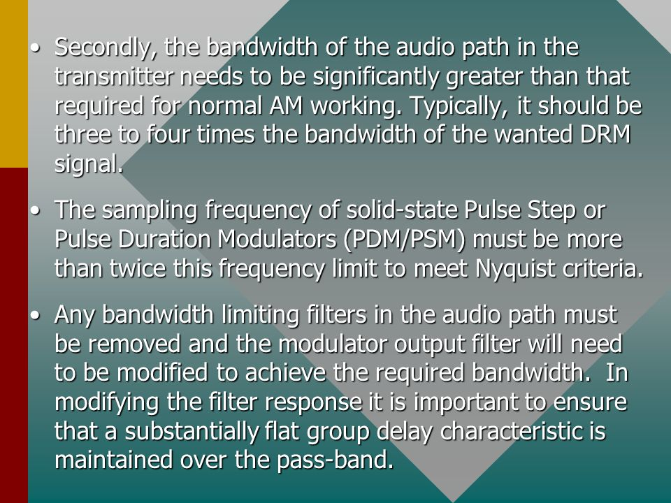 Secondly, the bandwidth of the audio path in the transmitter needs to be significantly greater than that required for normal AM working. Typically, it should be three to four times the bandwidth of the wanted DRM signal.