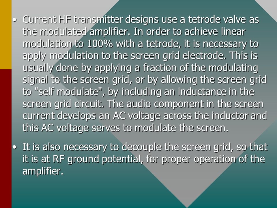 Current HF transmitter designs use a tetrode valve as the modulated amplifier. In order to achieve linear modulation to 100% with a tetrode, it is necessary to apply modulation to the screen grid electrode. This is usually done by applying a fraction of the modulating signal to the screen grid, or by allowing the screen grid to self modulate , by including an inductance in the screen grid circuit. The audio component in the screen current develops an AC voltage across the inductor and this AC voltage serves to modulate the screen.