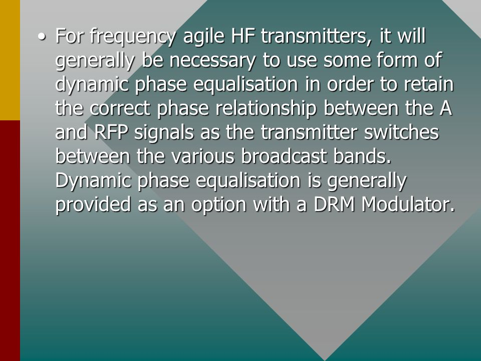 For frequency agile HF transmitters, it will generally be necessary to use some form of dynamic phase equalisation in order to retain the correct phase relationship between the A and RFP signals as the transmitter switches between the various broadcast bands.