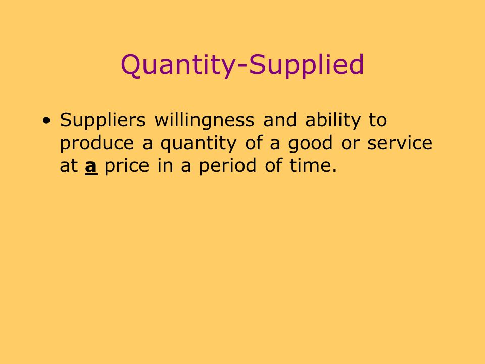 Quantity-Supplied Suppliers willingness and ability to produce a quantity of a good or service at a price in a period of time.