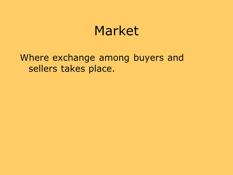 Market Where exchange among buyers and sellers takes place.