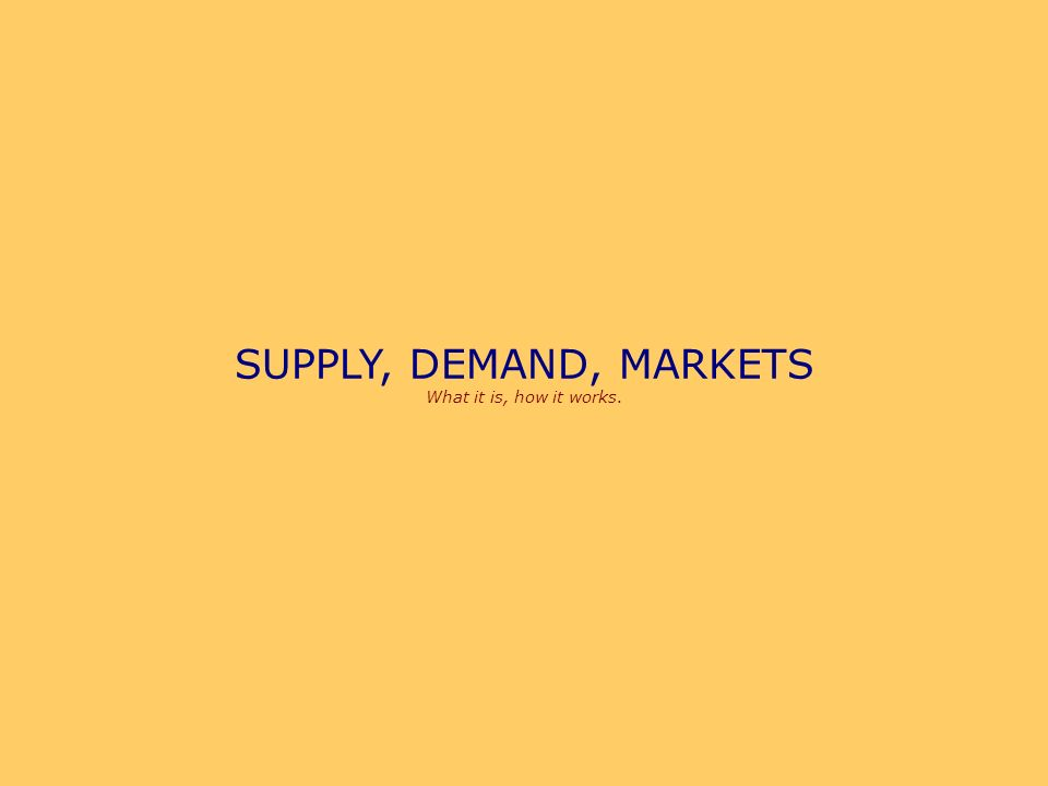 SUPPLY, DEMAND, MARKETS The first few slides are review of Demand.