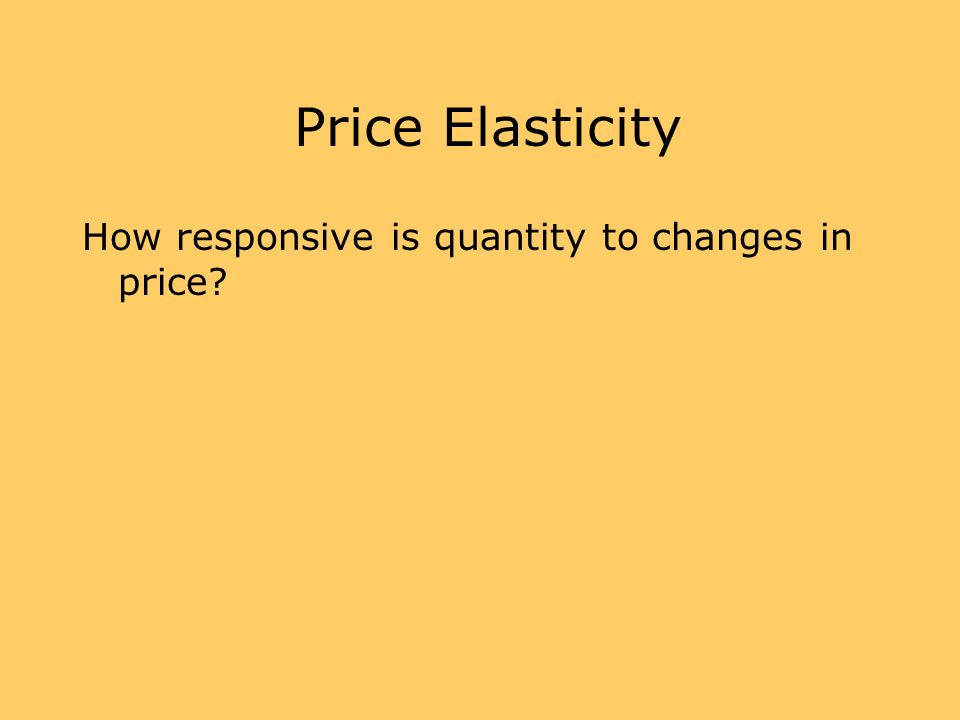 Price Elasticity How responsive is quantity to changes in price