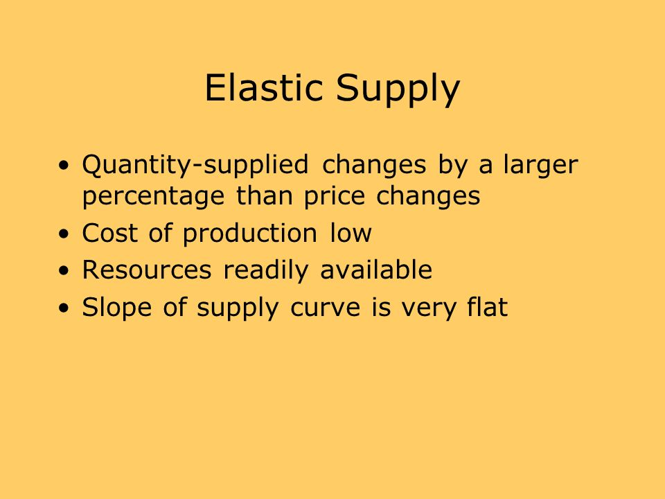 Elastic Supply Quantity-supplied changes by a larger percentage than price changes. Cost of production low.