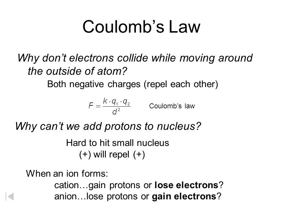 Coulomb's Law Why don't electrons collide while moving around the outside of atom Both negative charges (repel each other)