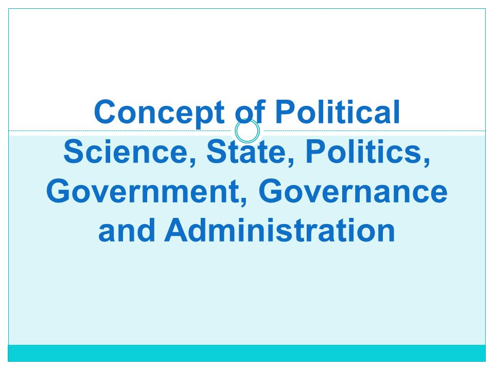 Concept of Political Science, State, Politics, Government, Governance and Administration