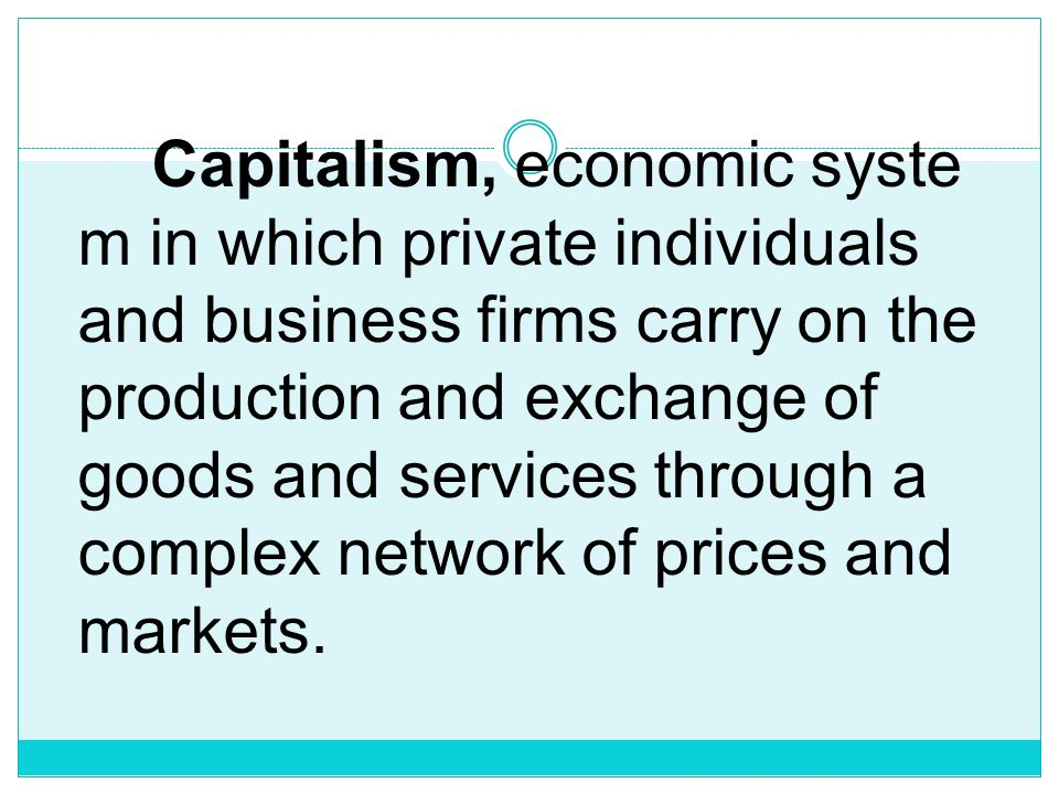 Capitalism, economic system in which private individuals and business firms carry on the production and exchange of goods and services through a complex network of prices and markets.