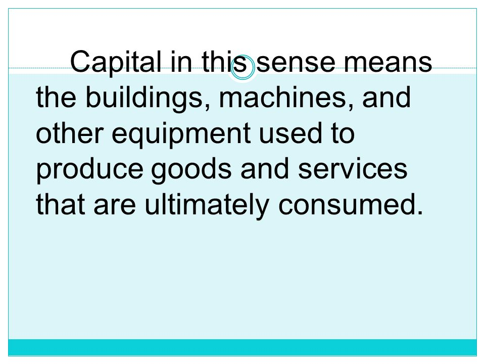 Capital in this sense means the buildings, machines, and other equipment used to produce goods and services that are ultimately consumed.