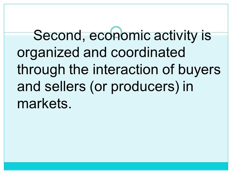 Second, economic activity is organized and coordinated through the interaction of buyers and sellers (or producers) in markets.