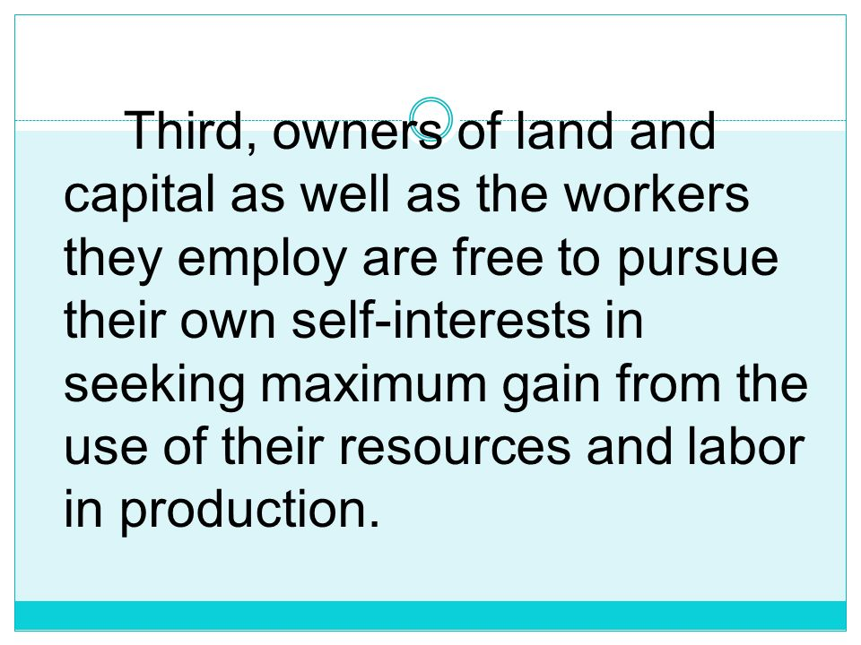 Third, owners of land and capital as well as the workers they employ are free to pursue their own self-interests in seeking maximum gain from the use of their resources and labor in production.