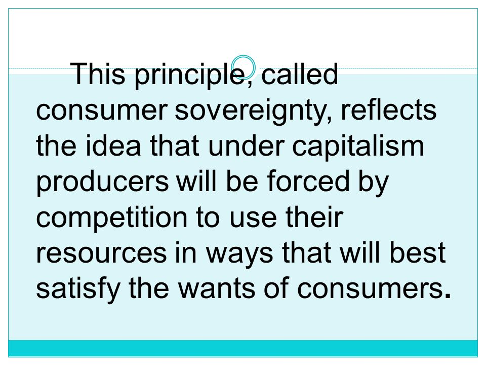 This principle, called consumer sovereignty, reflects the idea that under capitalism producers will be forced by competition to use their resources in ways that will best satisfy the wants of consumers.