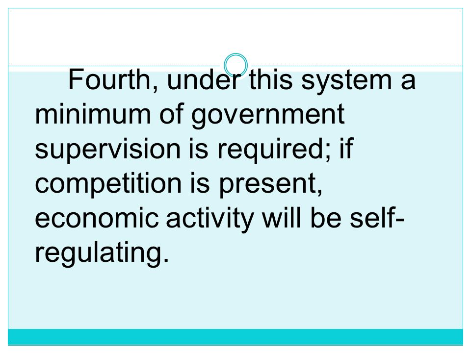Fourth, under this system a minimum of government supervision is required; if competition is present, economic activity will be self-regulating.