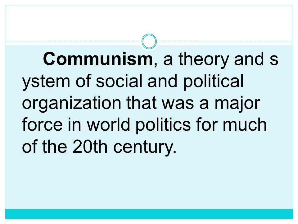 Communism, a theory and system of social and political organization that was a major force in world politics for much of the 20th century.