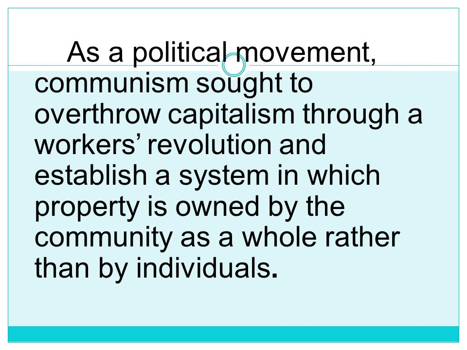 As a political movement, communism sought to overthrow capitalism through a workers' revolution and establish a system in which property is owned by the community as a whole rather than by individuals.