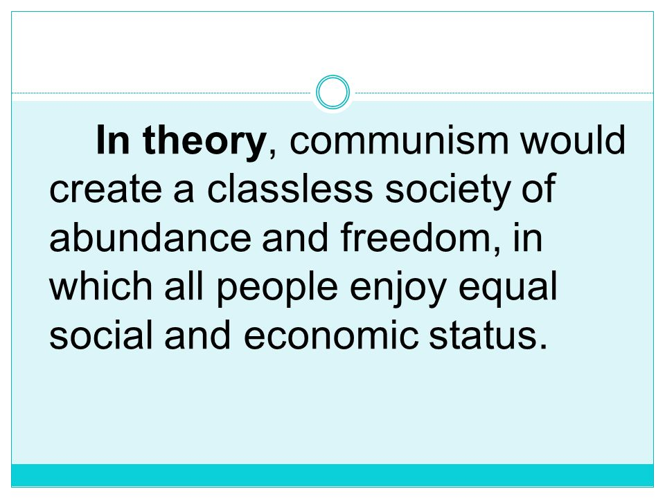 In theory, communism would create a classless society of abundance and freedom, in which all people enjoy equal social and economic status.
