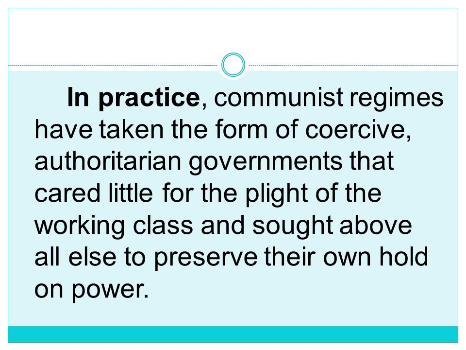 In practice, communist regimes have taken the form of coercive, authoritarian governments that cared little for the plight of the working class and sought above all else to preserve their own hold on power.