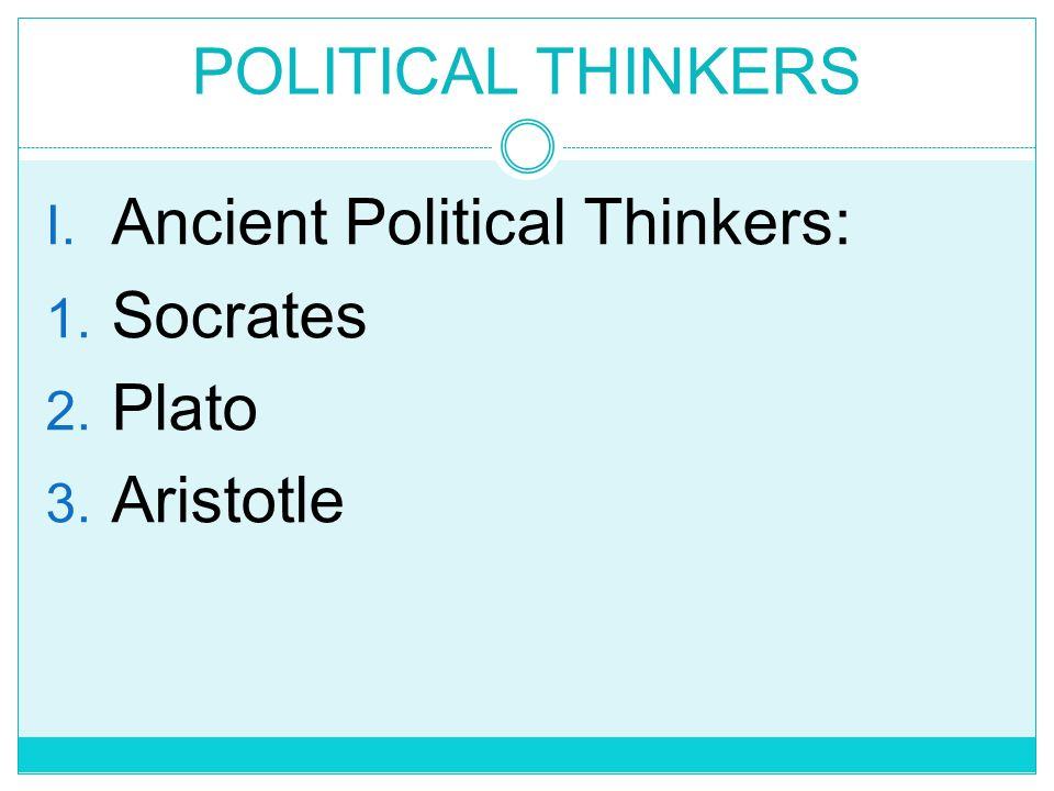POLITICAL THINKERS Ancient Political Thinkers: Socrates Plato Aristotle