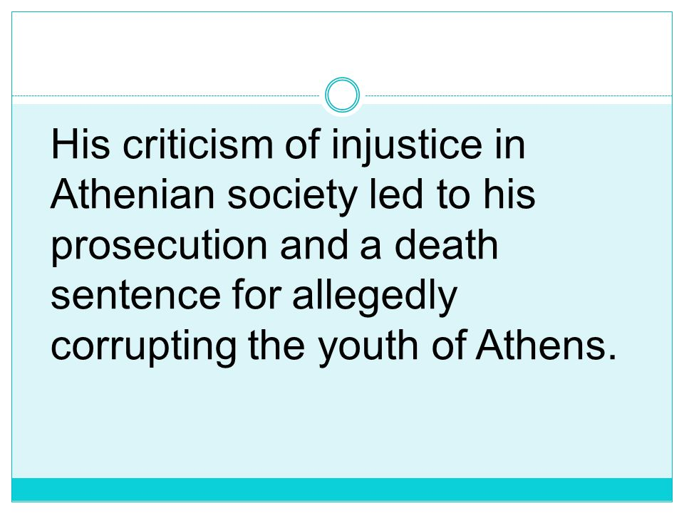 His criticism of injustice in Athenian society led to his prosecution and a death sentence for allegedly corrupting the youth of Athens.