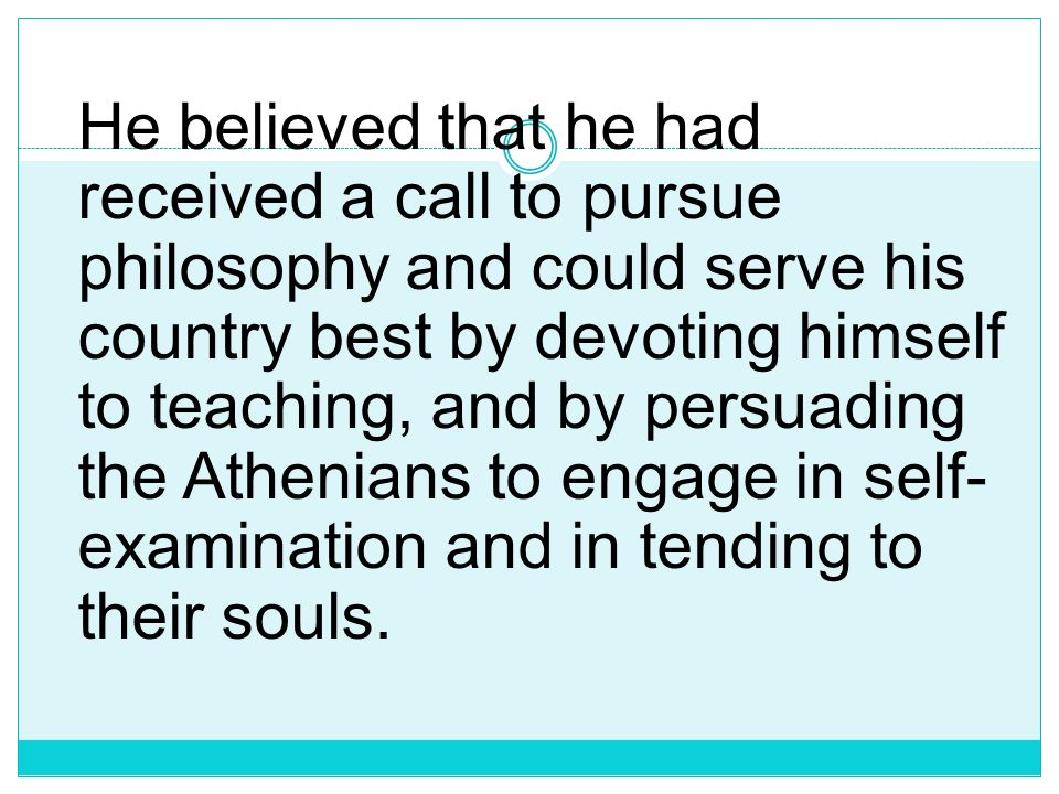 He believed that he had received a call to pursue philosophy and could serve his country best by devoting himself to teaching, and by persuading the Athenians to engage in self-examination and in tending to their souls.