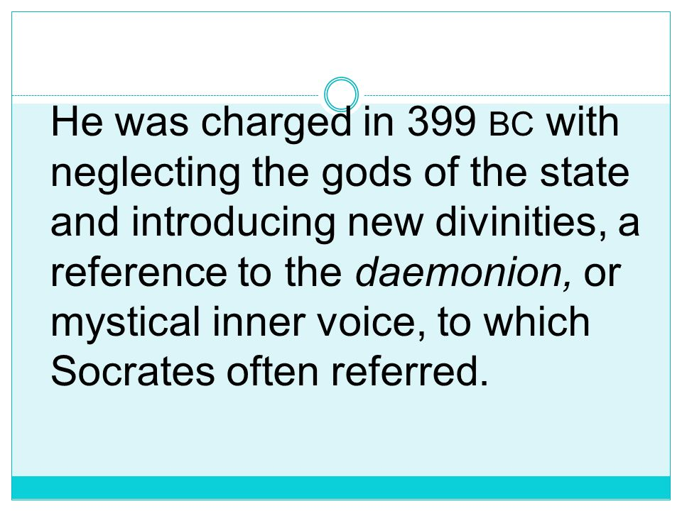 He was charged in 399 bc with neglecting the gods of the state and introducing new divinities, a reference to the daemonion, or mystical inner voice, to which Socrates often referred.