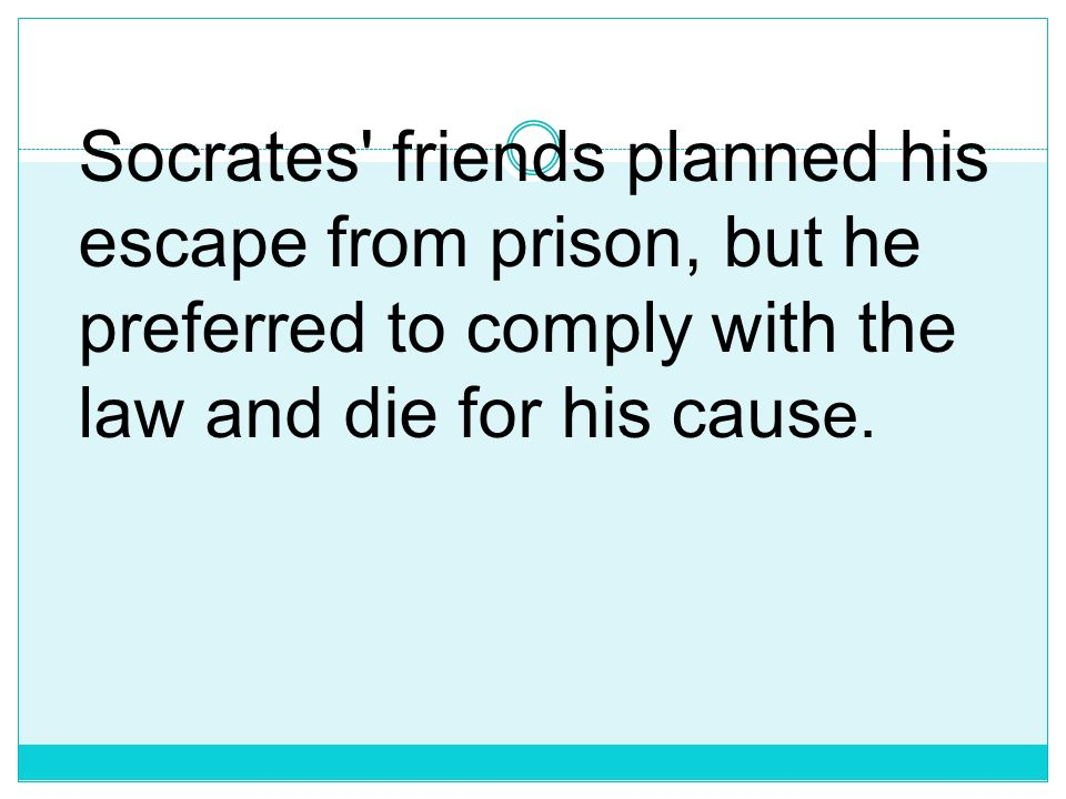 Socrates friends planned his escape from prison, but he preferred to comply with the law and die for his cause.