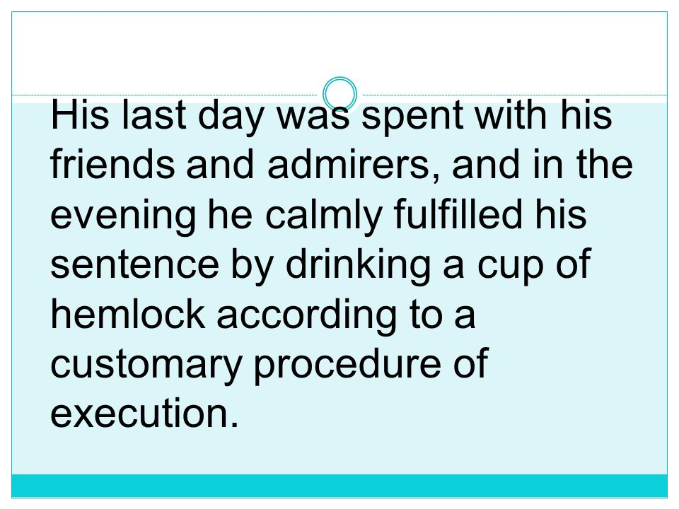 His last day was spent with his friends and admirers, and in the evening he calmly fulfilled his sentence by drinking a cup of hemlock according to a customary procedure of execution.