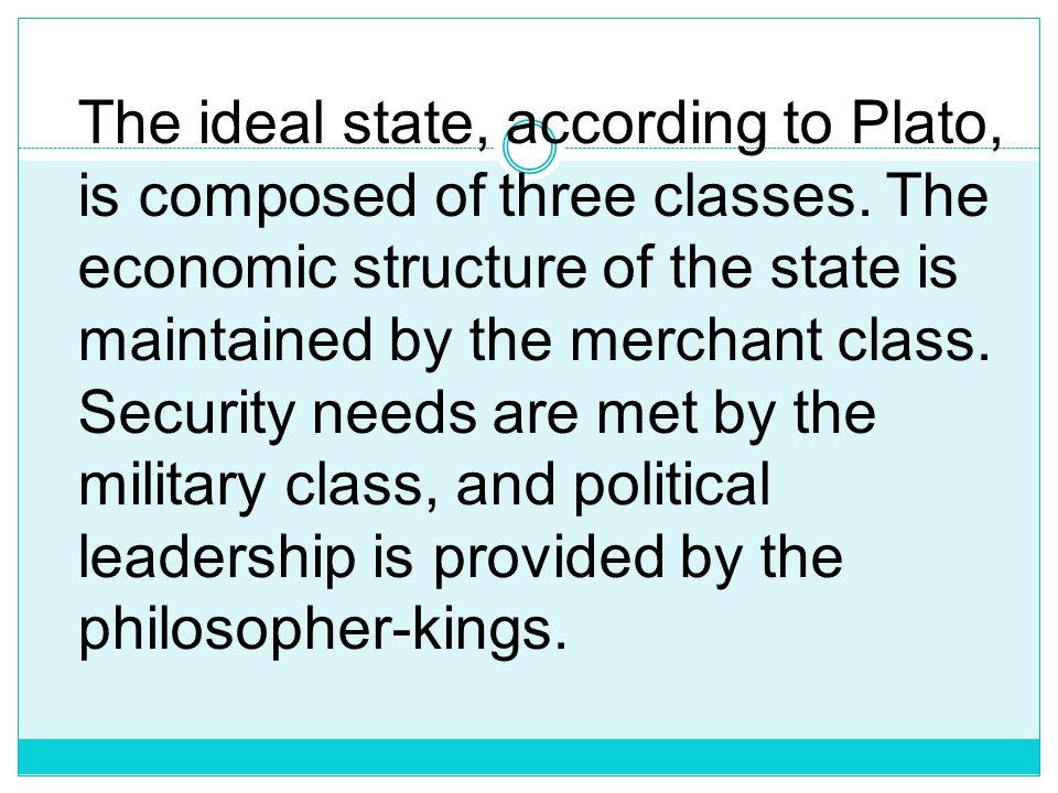 The ideal state, according to Plato, is composed of three classes