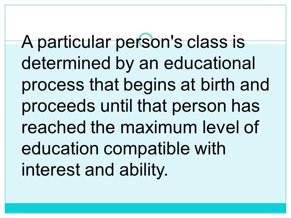 A particular person s class is determined by an educational process that begins at birth and proceeds until that person has reached the maximum level of education compatible with interest and ability.