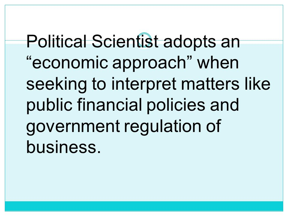 Political Scientist adopts an economic approach when seeking to interpret matters like public financial policies and government regulation of business.
