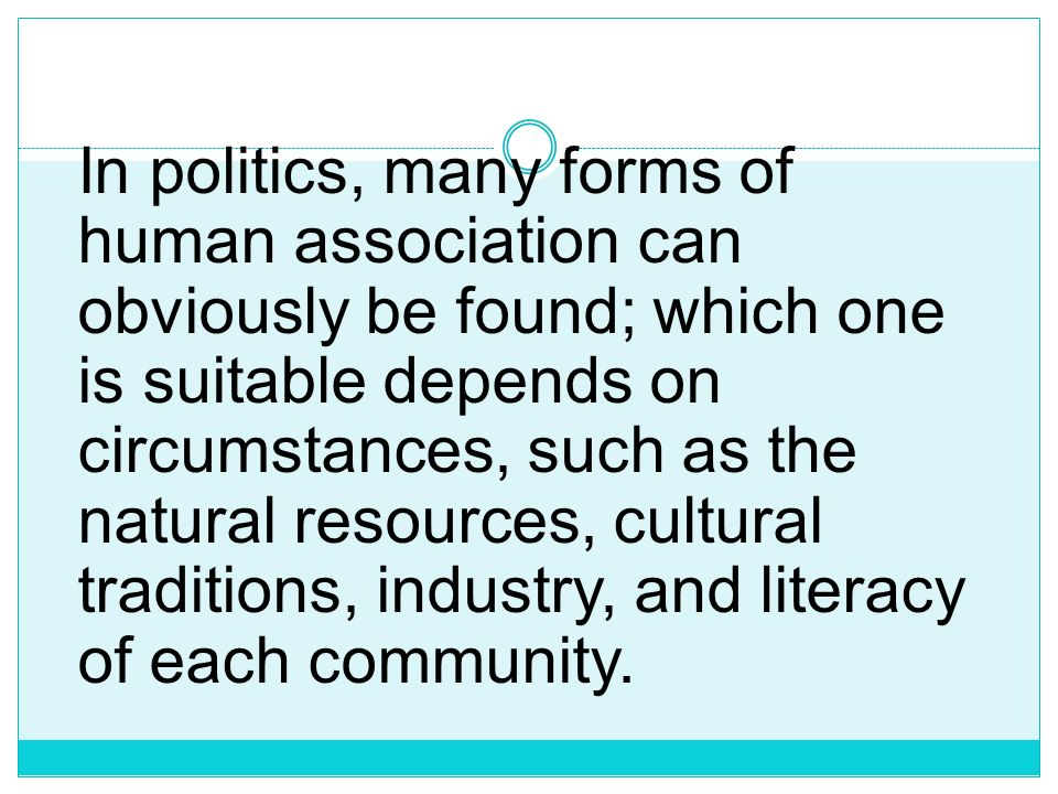 In politics, many forms of human association can obviously be found; which one is suitable depends on circumstances, such as the natural resources, cultural traditions, industry, and literacy of each community.
