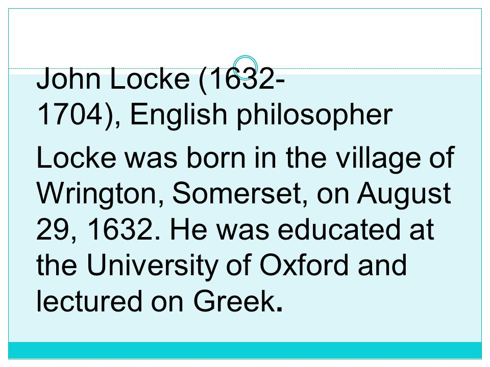 John Locke (1632-1704), English philosopher Locke was born in the village of Wrington, Somerset, on August 29, 1632.