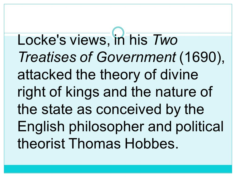 Locke s views, in his Two Treatises of Government (1690), attacked the theory of divine right of kings and the nature of the state as conceived by the English philosopher and political theorist Thomas Hobbes.