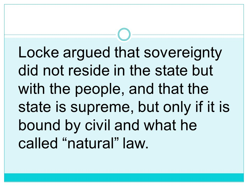 Locke argued that sovereignty did not reside in the state but with the people, and that the state is supreme, but only if it is bound by civil and what he called natural law.
