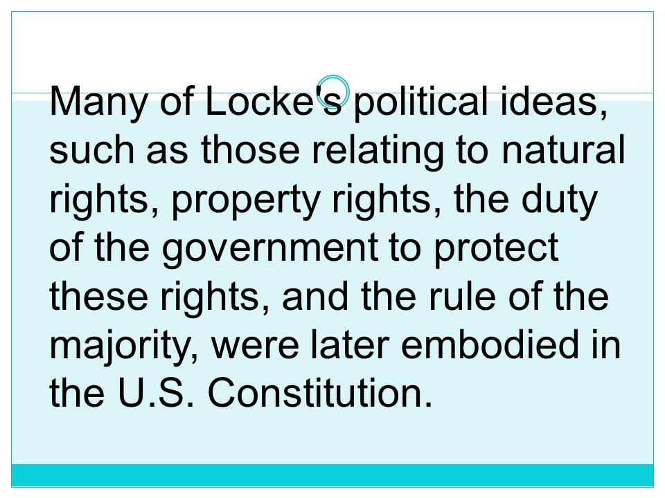 Many of Locke s political ideas, such as those relating to natural rights, property rights, the duty of the government to protect these rights, and the rule of the majority, were later embodied in the U.S.