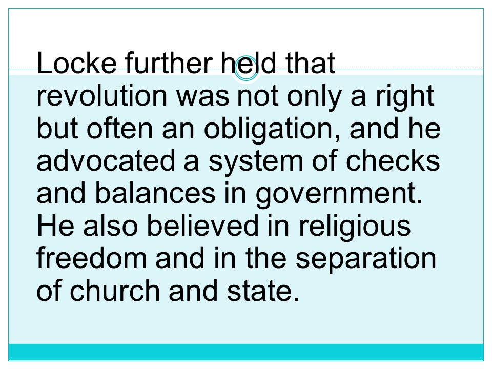 Locke further held that revolution was not only a right but often an obligation, and he advocated a system of checks and balances in government.